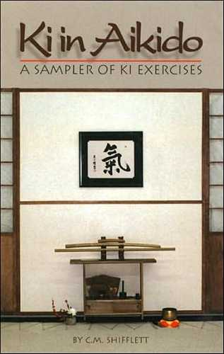 C.M. Shifflett - Ki in Aikido - A Sampler of Exercises