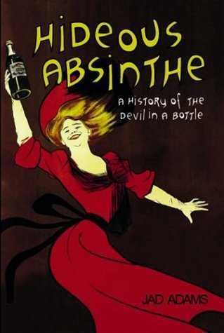 J. Adams - Hideous Absinthe - A History of the Devil in a Bottle