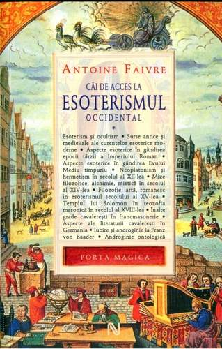 Antoine Faivre - Căi de acces la esoterismul occidental (vol. I)