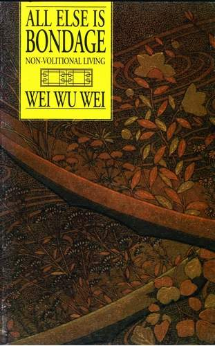 Wei Wu Wei - All Else is Bondage - Non-Volitional Living